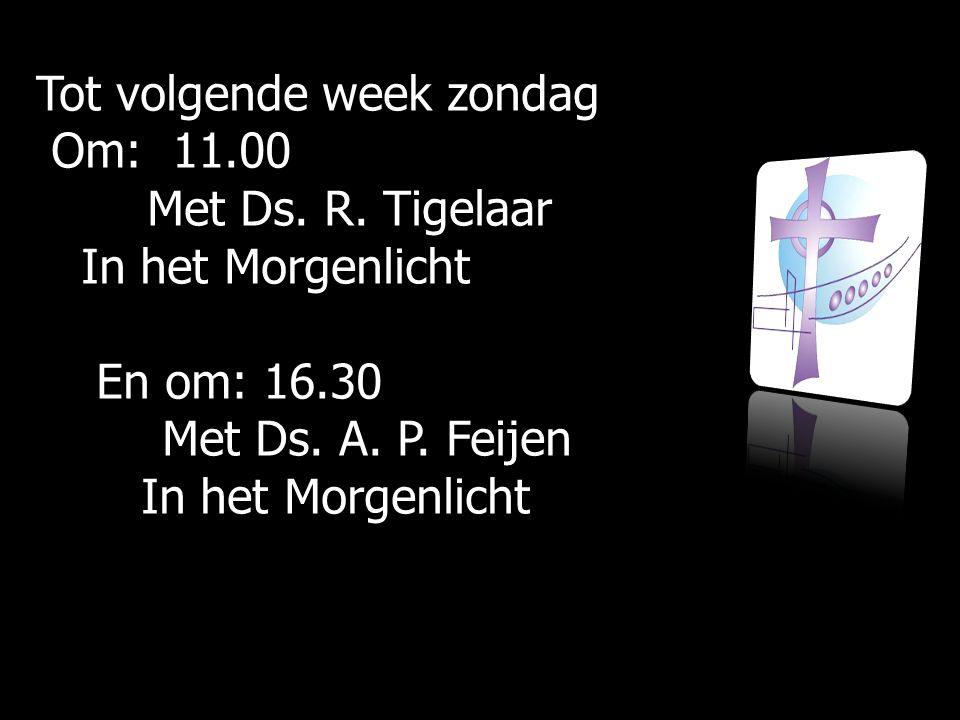 Tot volgende week zondag Om: 11.00 Om: 11.00 Met Ds. R. Tigelaar Met Ds. R. Tigelaar In het Morgenlicht In het Morgenlicht En om: 16.30 En om: 16.30 M