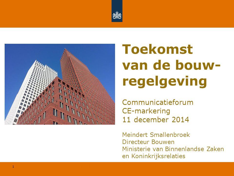 1 © Geregeld BV Communicatieforum CE-markering 11 december 2014 Meindert Smallenbroek Directeur Bouwen Ministerie van Binnenlandse Zaken en Koninkrijk