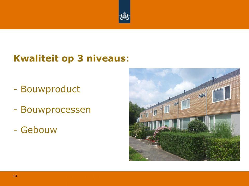 14 © Geregeld BV Kwaliteit op 3 niveaus: - Bouwproduct - Bouwprocessen - Gebouw