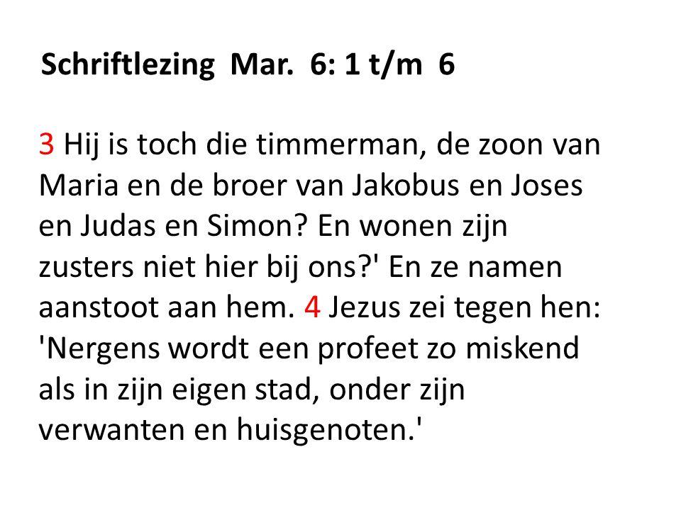 Schriftlezing Mar. 6: 1 t/m 6 3 Hij is toch die timmerman, de zoon van Maria en de broer van Jakobus en Joses en Judas en Simon? En wonen zijn zusters