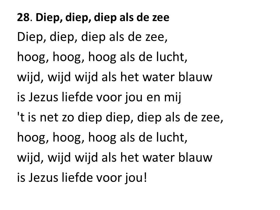 28. Diep, diep, diep als de zee Diep, diep, diep als de zee, hoog, hoog, hoog als de lucht, wijd, wijd wijd als het water blauw is Jezus liefde voor j