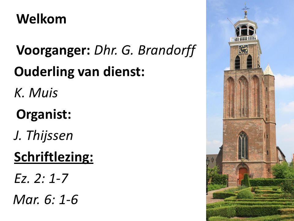 Welkom Voorganger: Dhr. G. Brandorff Ouderling van dienst: K. Muis Organist: J. Thijssen Schriftlezing: Ez. 2: 1-7 Mar. 6: 1-6