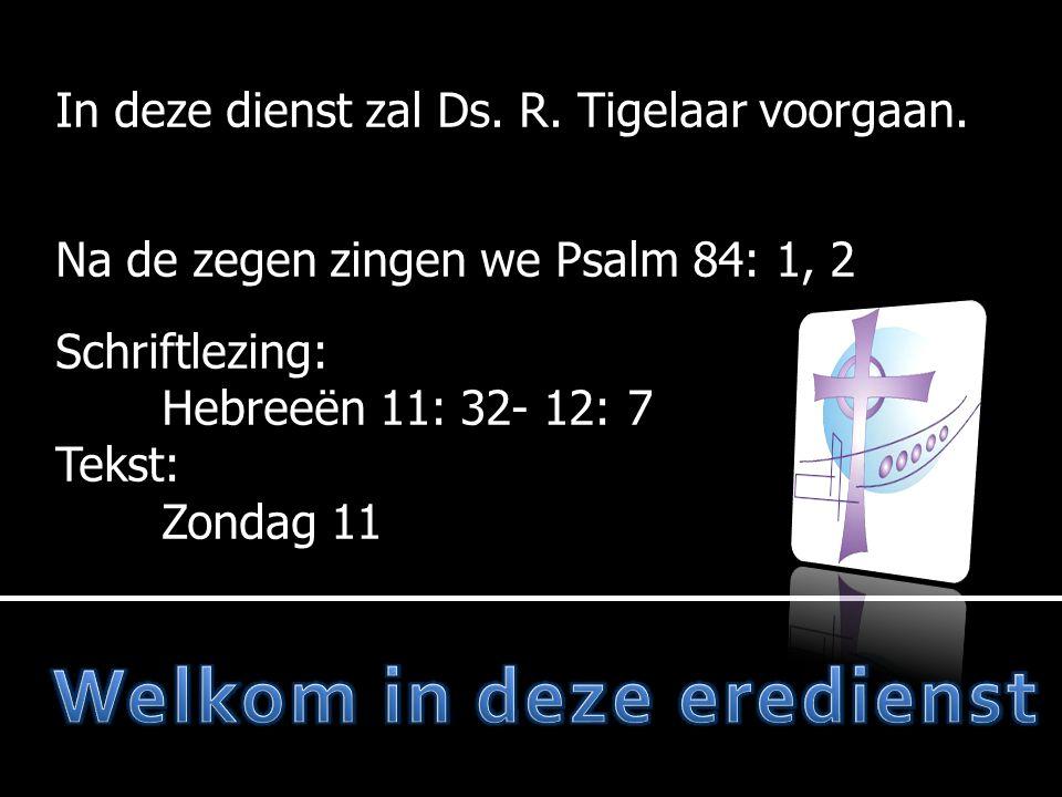 In deze dienst zal Ds. R. Tigelaar voorgaan. Na de zegen zingen we Psalm 84: 1, 2 Schriftlezing: Hebreeën 11: 32- 12: 7 Tekst: Zondag 11
