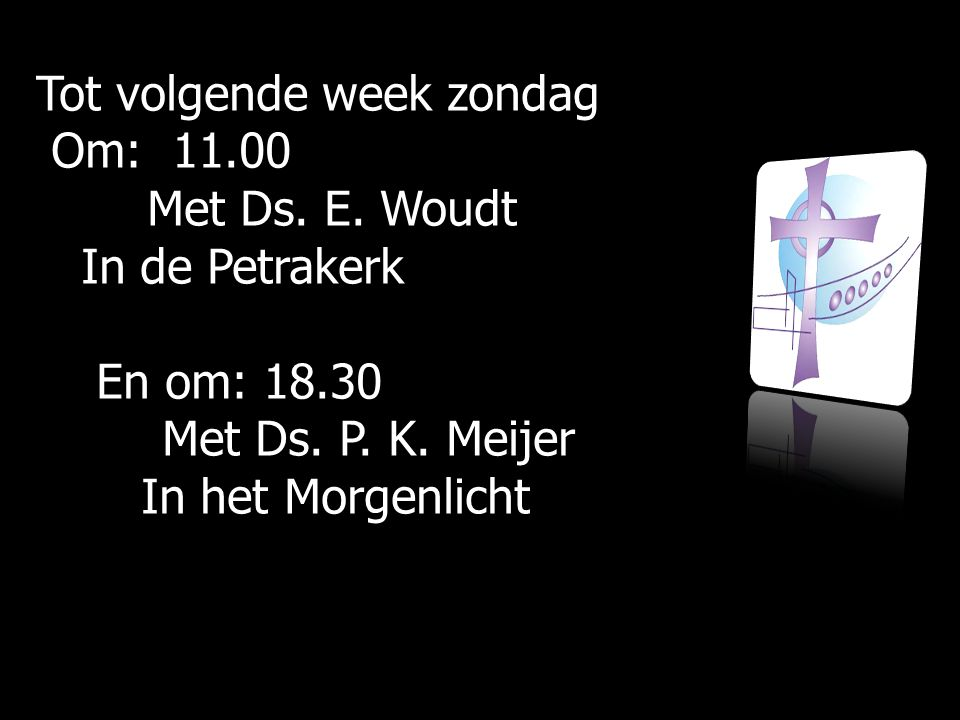 Tot volgende week zondag Om: 11.00 Om: 11.00 Met Ds. E. Woudt Met Ds. E. Woudt In de Petrakerk In de Petrakerk En om: 18.30 En om: 18.30 Met Ds. P. K.