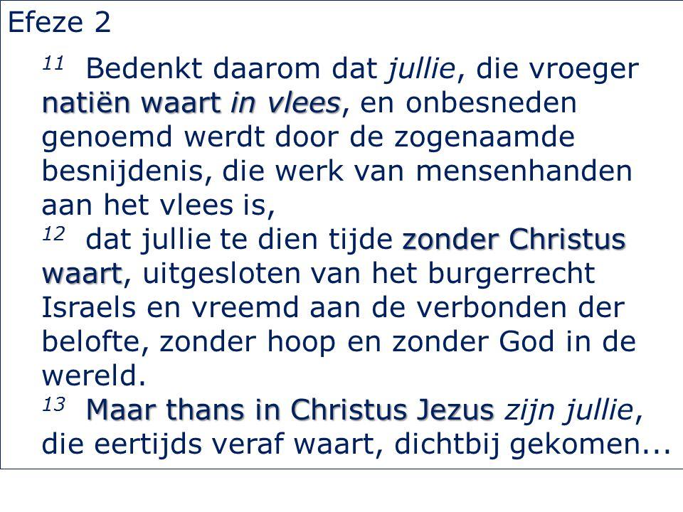 Efeze 2 natiën waart in vlees 11 Bedenkt daarom dat jullie, die vroeger natiën waart in vlees, en onbesneden genoemd werdt door de zogenaamde besnijdenis, die werk van mensenhanden aan het vlees is, zonder Christus waart 12 dat jullie te dien tijde zonder Christus waart, uitgesloten van het burgerrecht Israels en vreemd aan de verbonden der belofte, zonder hoop en zonder God in de wereld.