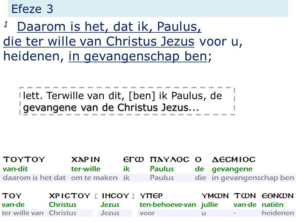 Efeze 3 1 Daarom is het, dat ik, Paulus, die ter wille van Christus Jezus voor u, heidenen, in gevangenschap ben; gevangene van de Christus Jezus lett.