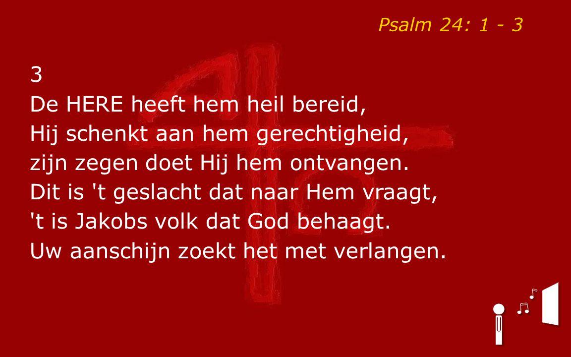 Psalm 24: 1 - 3 3 De HERE heeft hem heil bereid, Hij schenkt aan hem gerechtigheid, zijn zegen doet Hij hem ontvangen. Dit is 't geslacht dat naar Hem