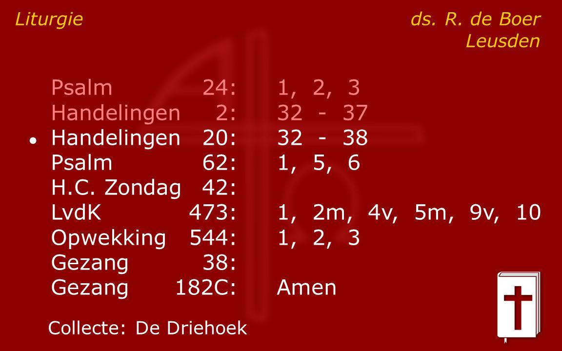 Psalm24:1, 2, 3 Handelingen2:32 - 37 ● Handelingen20:32 - 38 Psalm62:1, 5, 6 H.C. Zondag42: LvdK473:1, 2m, 4v, 5m, 9v, 10 Opwekking544:1, 2, 3 Gezang3