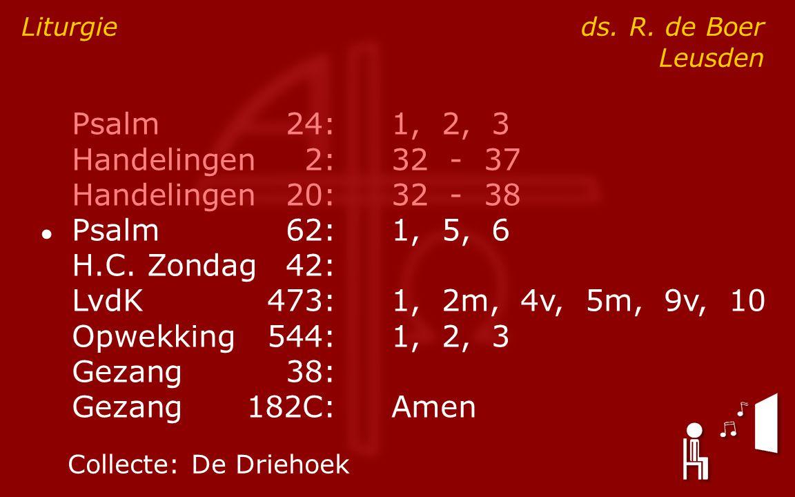 Psalm24:1, 2, 3 Handelingen2:32 - 37 Handelingen20:32 - 38 ● Psalm62:1, 5, 6 H.C. Zondag42: LvdK473:1, 2m, 4v, 5m, 9v, 10 Opwekking544:1, 2, 3 Gezang3