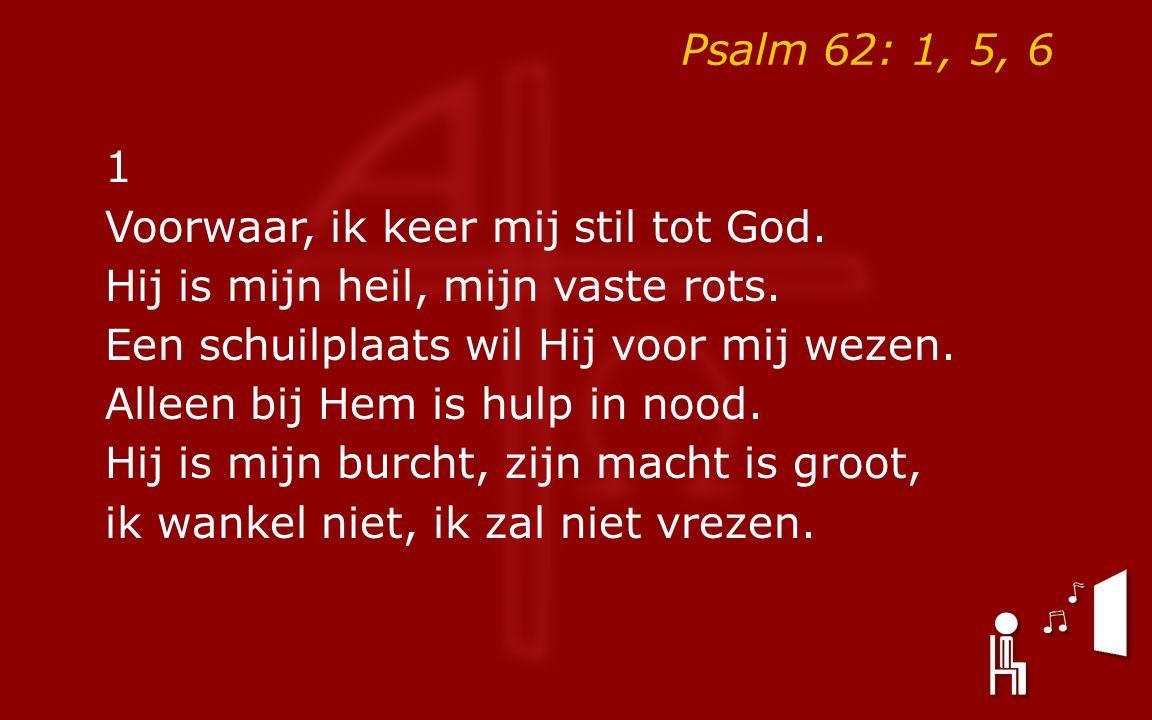 Psalm 62: 1, 5, 6 1 Voorwaar, ik keer mij stil tot God. Hij is mijn heil, mijn vaste rots. Een schuilplaats wil Hij voor mij wezen. Alleen bij Hem is