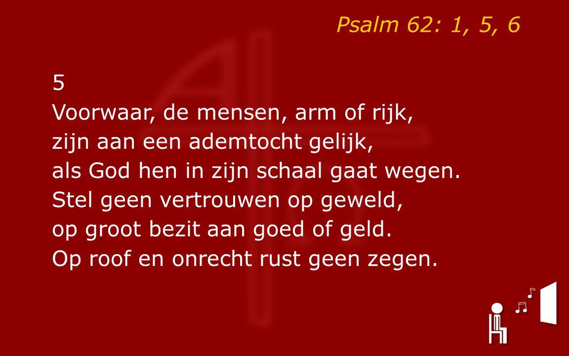 Psalm 62: 1, 5, 6 5 Voorwaar, de mensen, arm of rijk, zijn aan een ademtocht gelijk, als God hen in zijn schaal gaat wegen. Stel geen vertrouwen op ge