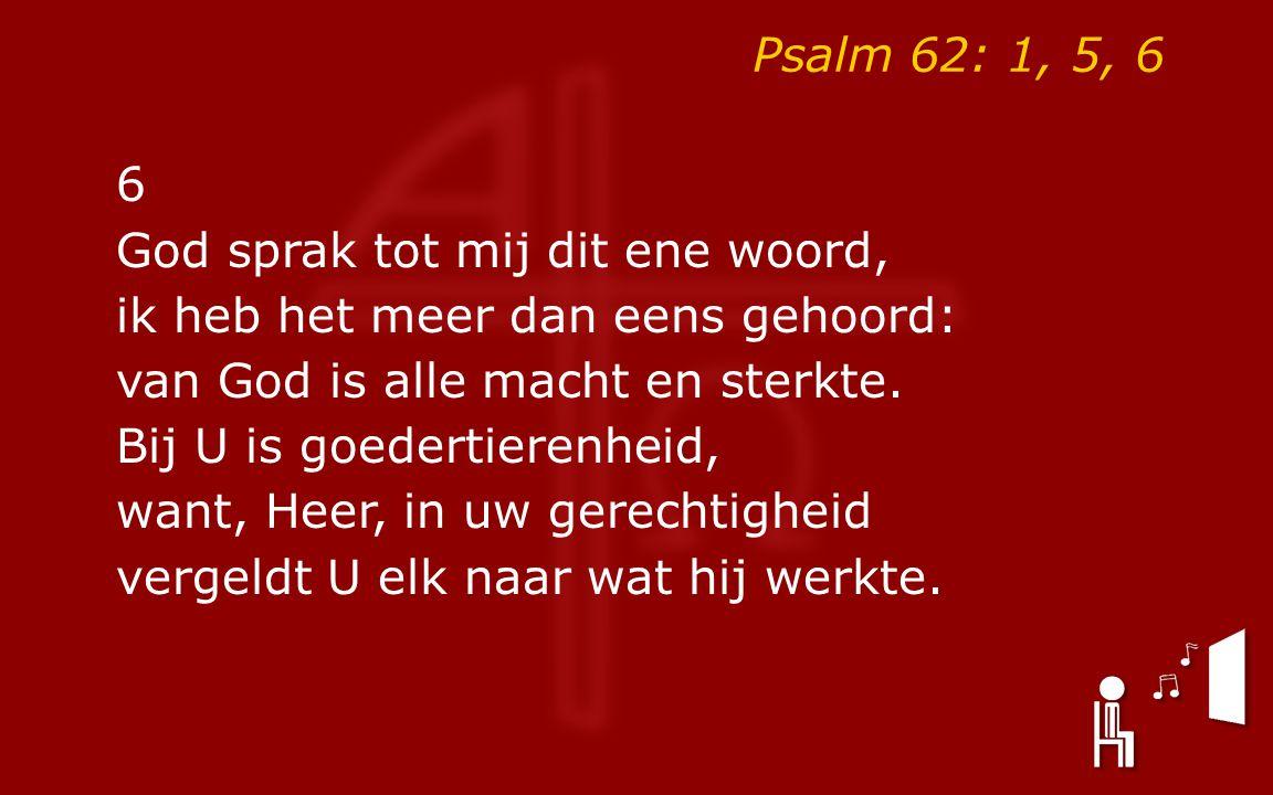 Psalm 62: 1, 5, 6 6 God sprak tot mij dit ene woord, ik heb het meer dan eens gehoord: van God is alle macht en sterkte. Bij U is goedertierenheid, wa
