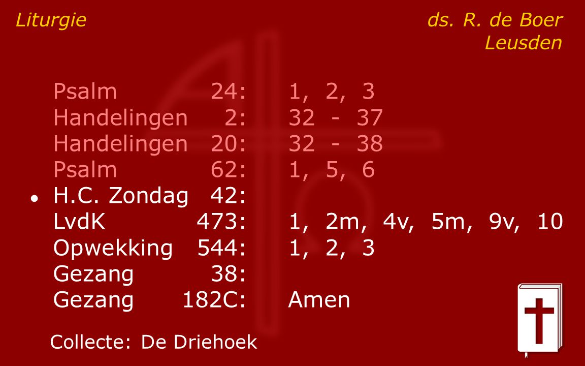 Psalm24:1, 2, 3 Handelingen2:32 - 37 Handelingen20:32 - 38 Psalm62:1, 5, 6 ● H.C. Zondag42: LvdK473:1, 2m, 4v, 5m, 9v, 10 Opwekking544:1, 2, 3 Gezang3