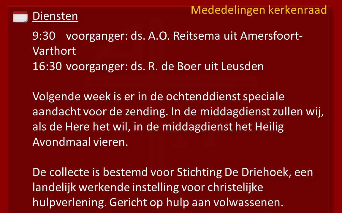 Diensten 9:30voorganger: ds. A.O. Reitsema uit Amersfoort- Varthort 16:30 voorganger: ds. R. de Boer uit Leusden Volgende week is er in de ochtenddien