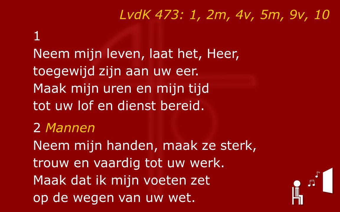 LvdK 473: 1, 2m, 4v, 5m, 9v, 10 1 Neem mijn leven, laat het, Heer, toegewijd zijn aan uw eer. Maak mijn uren en mijn tijd tot uw lof en dienst bereid.
