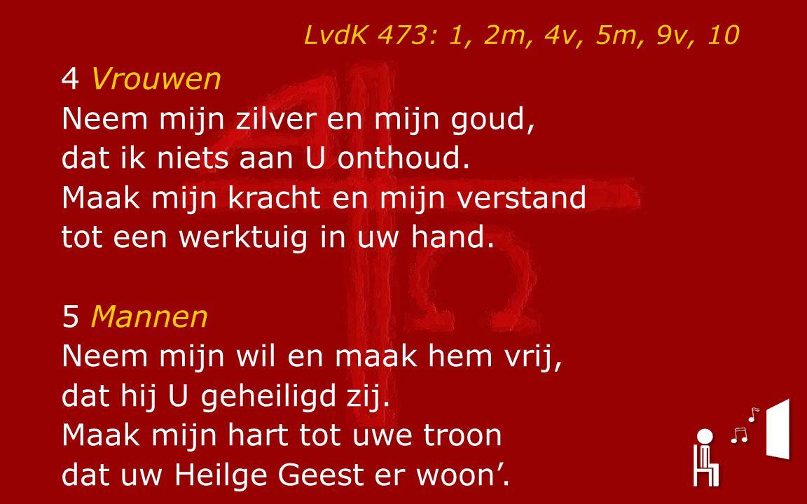 LvdK 473: 1, 2m, 4v, 5m, 9v, 10 4 Vrouwen Neem mijn zilver en mijn goud, dat ik niets aan U onthoud.