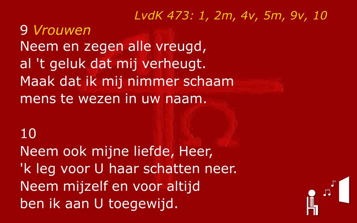 LvdK 473: 1, 2m, 4v, 5m, 9v, 10 9 Vrouwen Neem en zegen alle vreugd, al 't geluk dat mij verheugt. Maak dat ik mij nimmer schaam mens te wezen in uw n