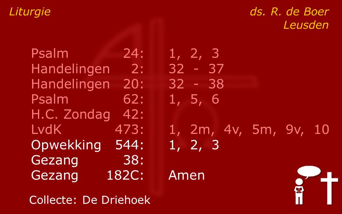 Psalm24:1, 2, 3 Handelingen2:32 - 37 Handelingen20:32 - 38 Psalm62:1, 5, 6 H.C. Zondag42: LvdK473:1, 2m, 4v, 5m, 9v, 10 Opwekking544:1, 2, 3 Gezang38:
