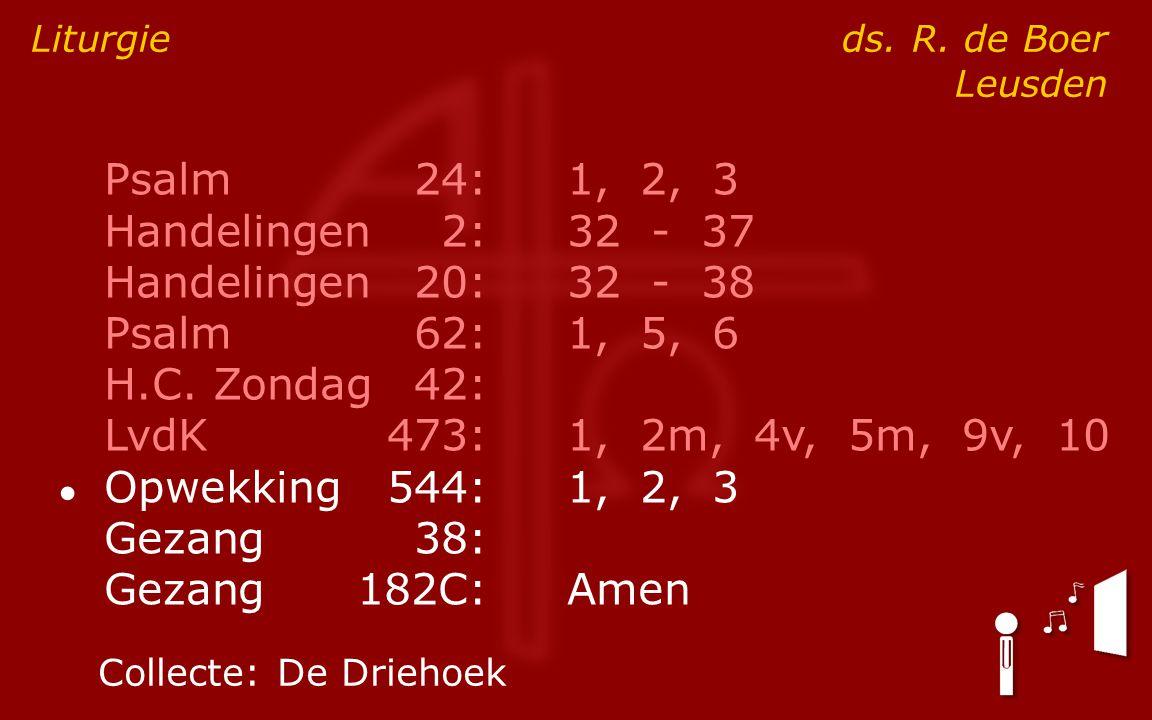 Psalm24:1, 2, 3 Handelingen2:32 - 37 Handelingen20:32 - 38 Psalm62:1, 5, 6 H.C. Zondag42: LvdK473:1, 2m, 4v, 5m, 9v, 10 ● Opwekking544:1, 2, 3 Gezang3