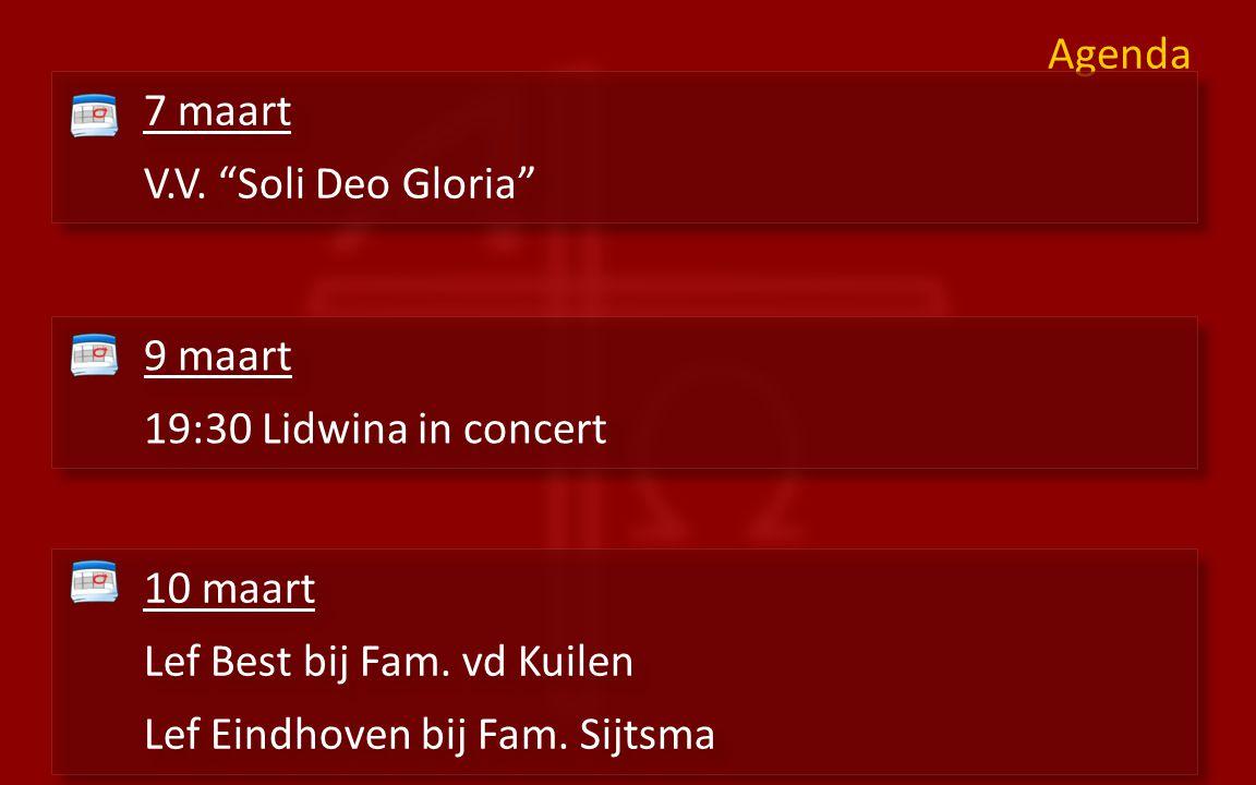 """Agenda 7 maart V.V. """"Soli Deo Gloria"""" 7 maart V.V. """"Soli Deo Gloria"""" 9 maart 19:30 Lidwina in concert 9 maart 19:30 Lidwina in concert 10 maart Lef Be"""