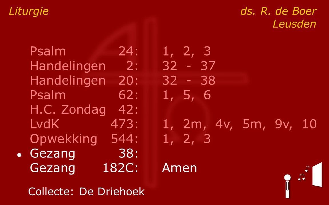 Psalm24:1, 2, 3 Handelingen2:32 - 37 Handelingen20:32 - 38 Psalm62:1, 5, 6 H.C. Zondag42: LvdK473:1, 2m, 4v, 5m, 9v, 10 Opwekking544:1, 2, 3 ● Gezang3