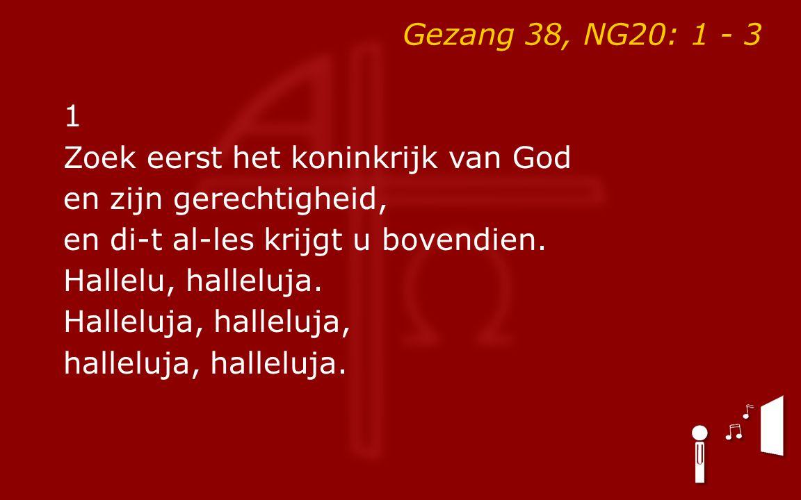Gezang 38, NG20: 1 - 3 1 Zoek eerst het koninkrijk van God en zijn gerechtigheid, en di-t al-les krijgt u bovendien. Hallelu, halleluja. Halleluja, ha