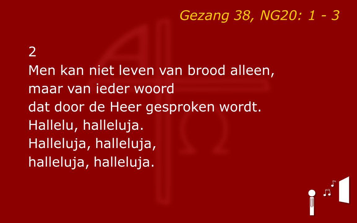 Gezang 38, NG20: 1 - 3 2 Men kan niet leven van brood alleen, maar van ieder woord dat door de Heer gesproken wordt. Hallelu, halleluja. Halleluja, ha