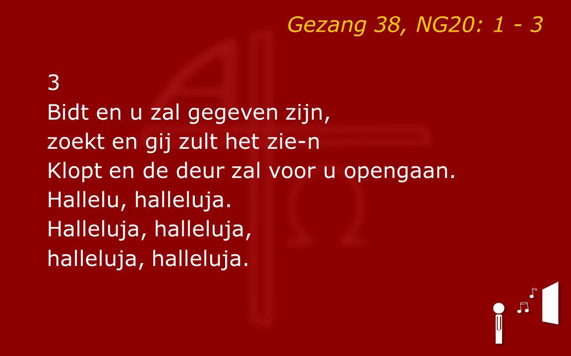Gezang 38, NG20: 1 - 3 3 Bidt en u zal gegeven zijn, zoekt en gij zult het zie-n Klopt en de deur zal voor u opengaan. Hallelu, halleluja. Halleluja,