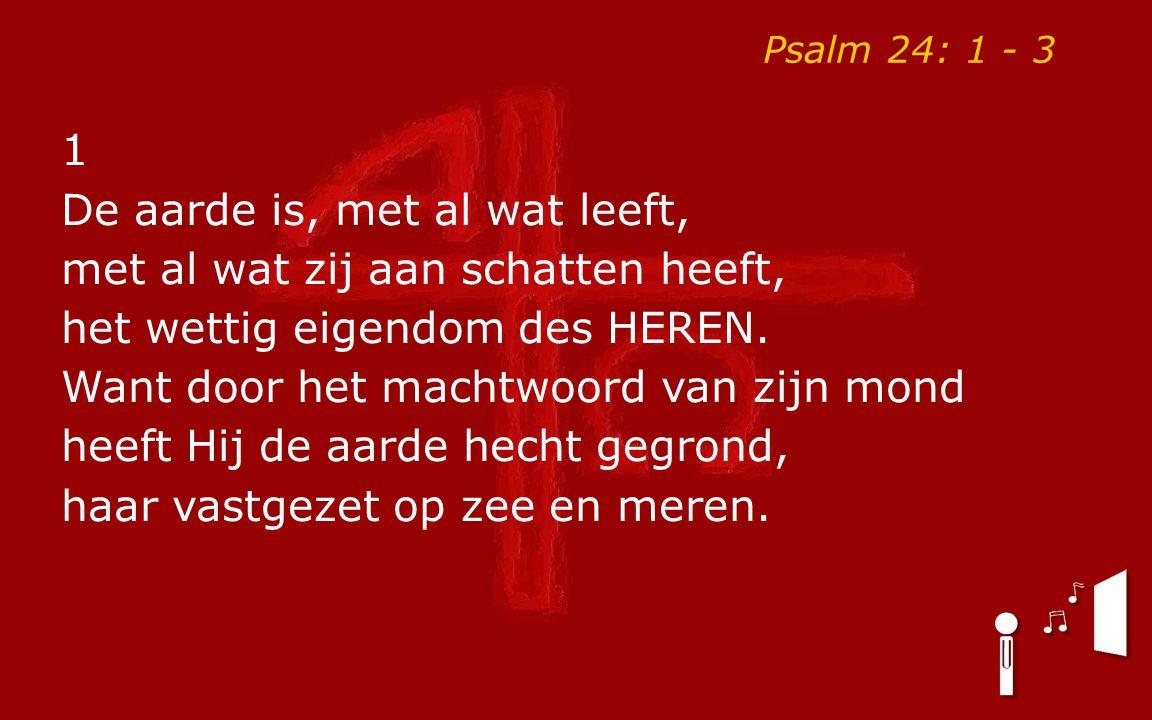Psalm 24: 1 - 3 1 De aarde is, met al wat leeft, met al wat zij aan schatten heeft, het wettig eigendom des HEREN. Want door het machtwoord van zijn m