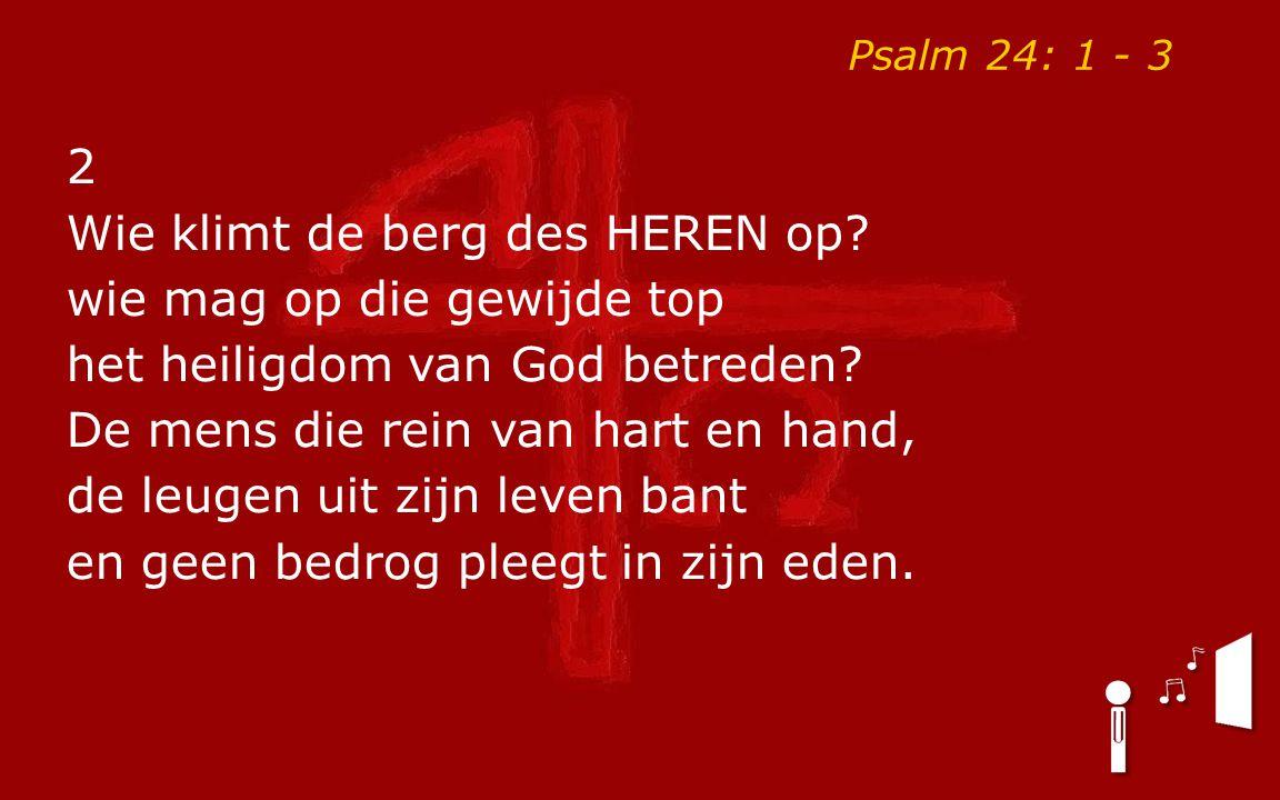 Psalm 24: 1 - 3 2 Wie klimt de berg des HEREN op? wie mag op die gewijde top het heiligdom van God betreden? De mens die rein van hart en hand, de leu