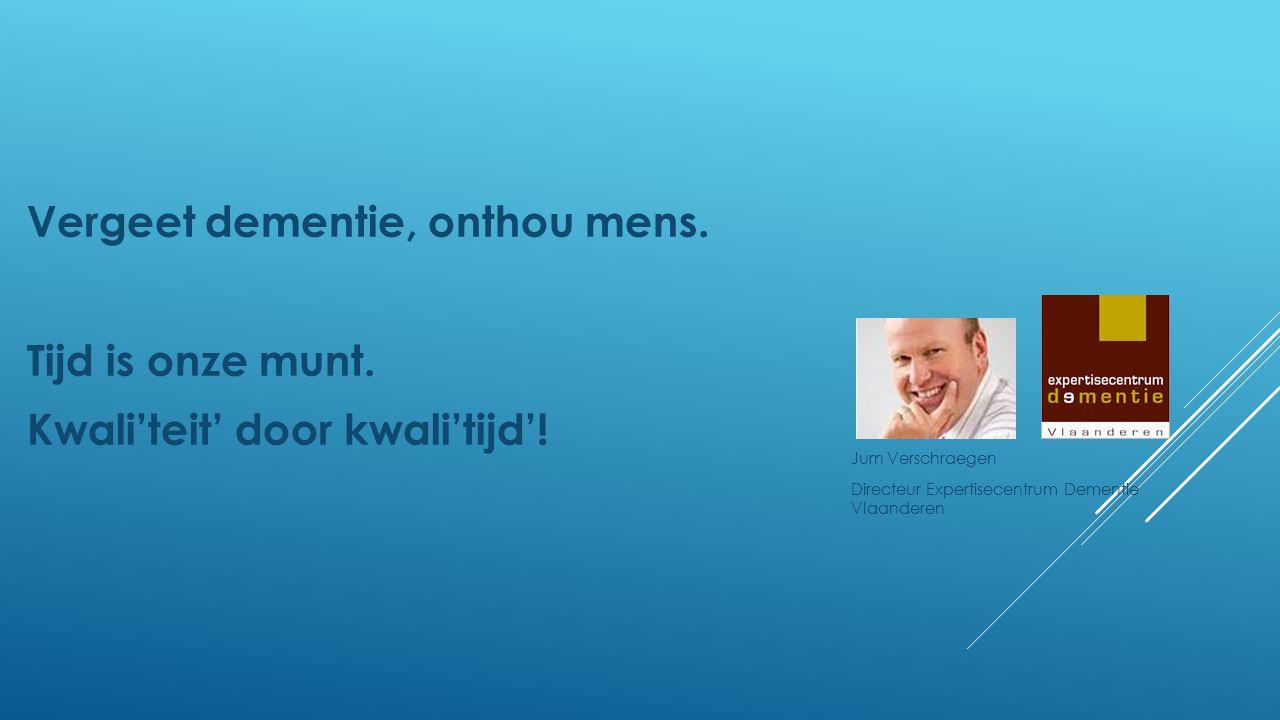 Vergeet dementie, onthou mens. Tijd is onze munt. Kwali'teit' door kwali'tijd'! Jurn Verschraegen Directeur Expertisecentrum Dementie Vlaanderen