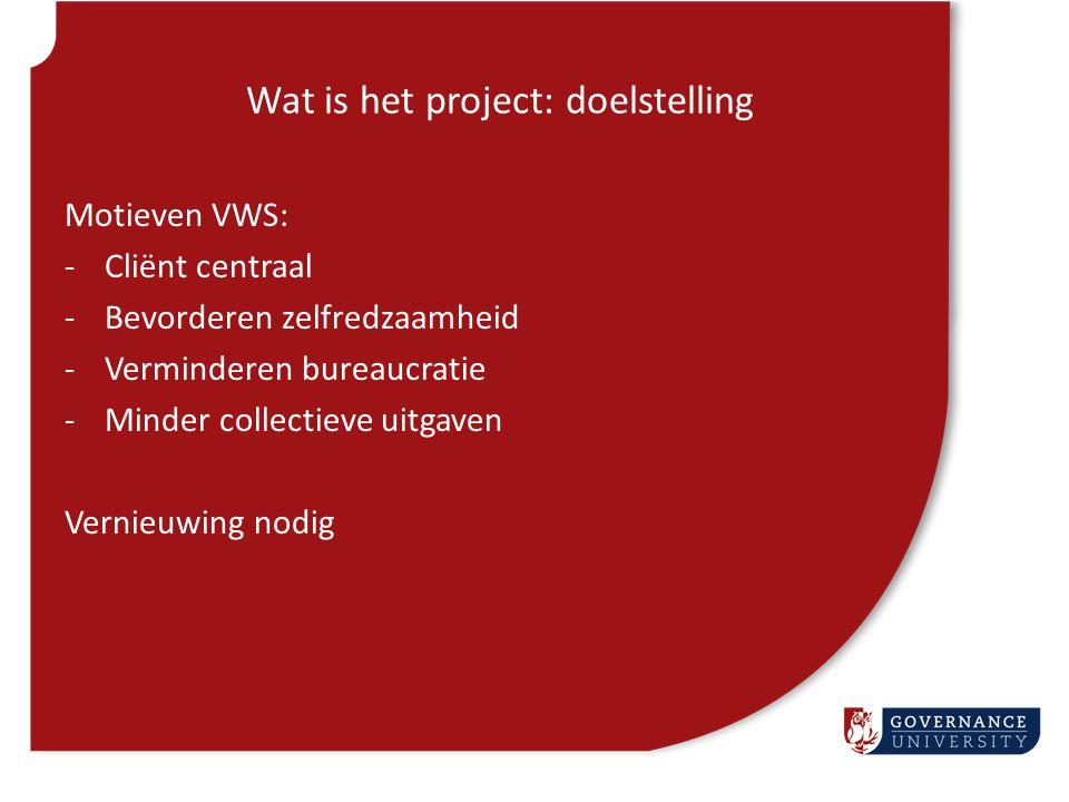 Wat is het project: doelstelling Motieven VWS: -Cliënt centraal -Bevorderen zelfredzaamheid -Verminderen bureaucratie -Minder collectieve uitgaven Ver