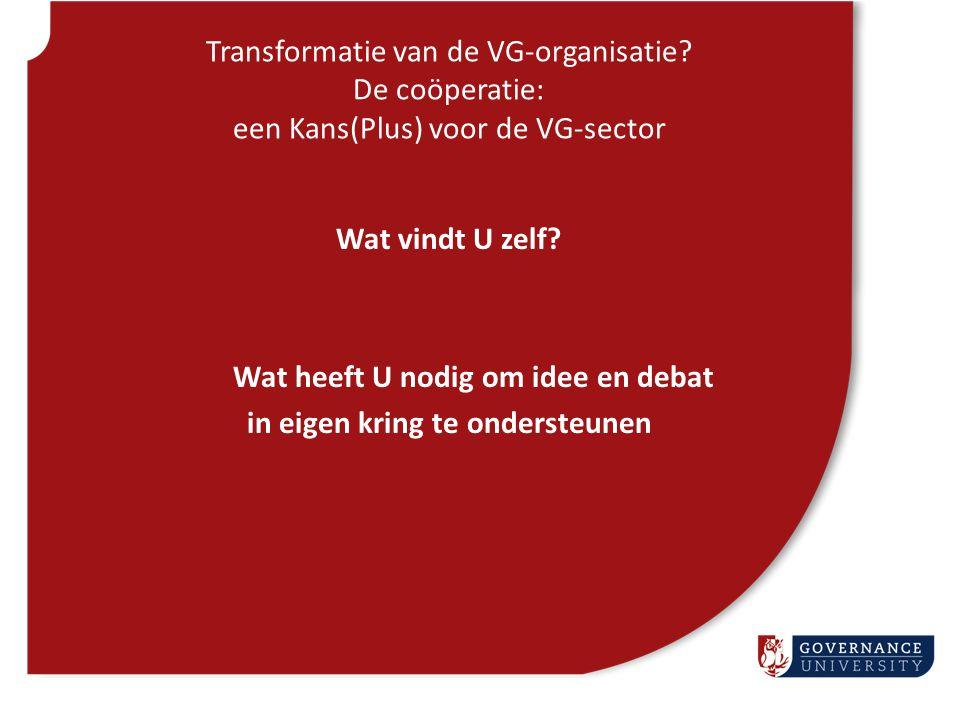 Transformatie van de VG-organisatie? De coöperatie: een Kans(Plus) voor de VG-sector Wat vindt U zelf? Wat heeft U nodig om idee en debat in eigen kri