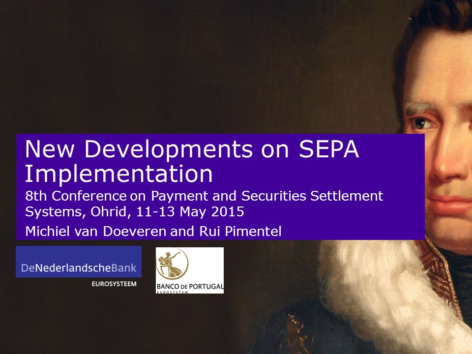 New Developments on SEPA Implementation 8th Conference on Payment and Securities Settlement Systems, Ohrid, 11-13 May 2015 Michiel van Doeveren and Rui Pimentel