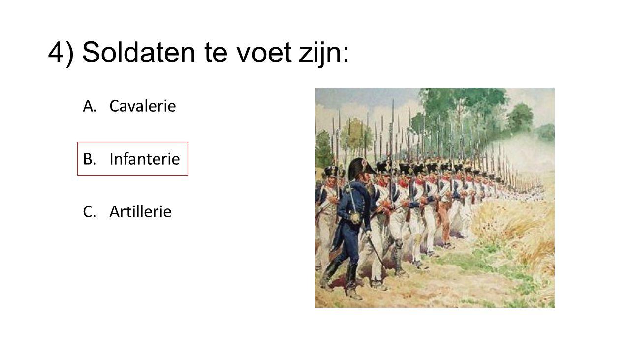4) Soldaten te voet zijn: A.Cavalerie B.Infanterie C.Artillerie