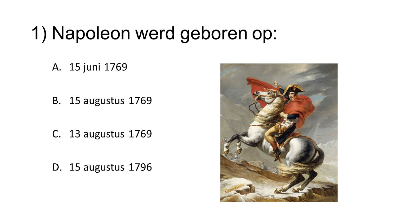 1) Napoleon werd geboren op: A.15 juni 1769 B.15 augustus 1769 C.13 augustus 1769 D.15 augustus 1796
