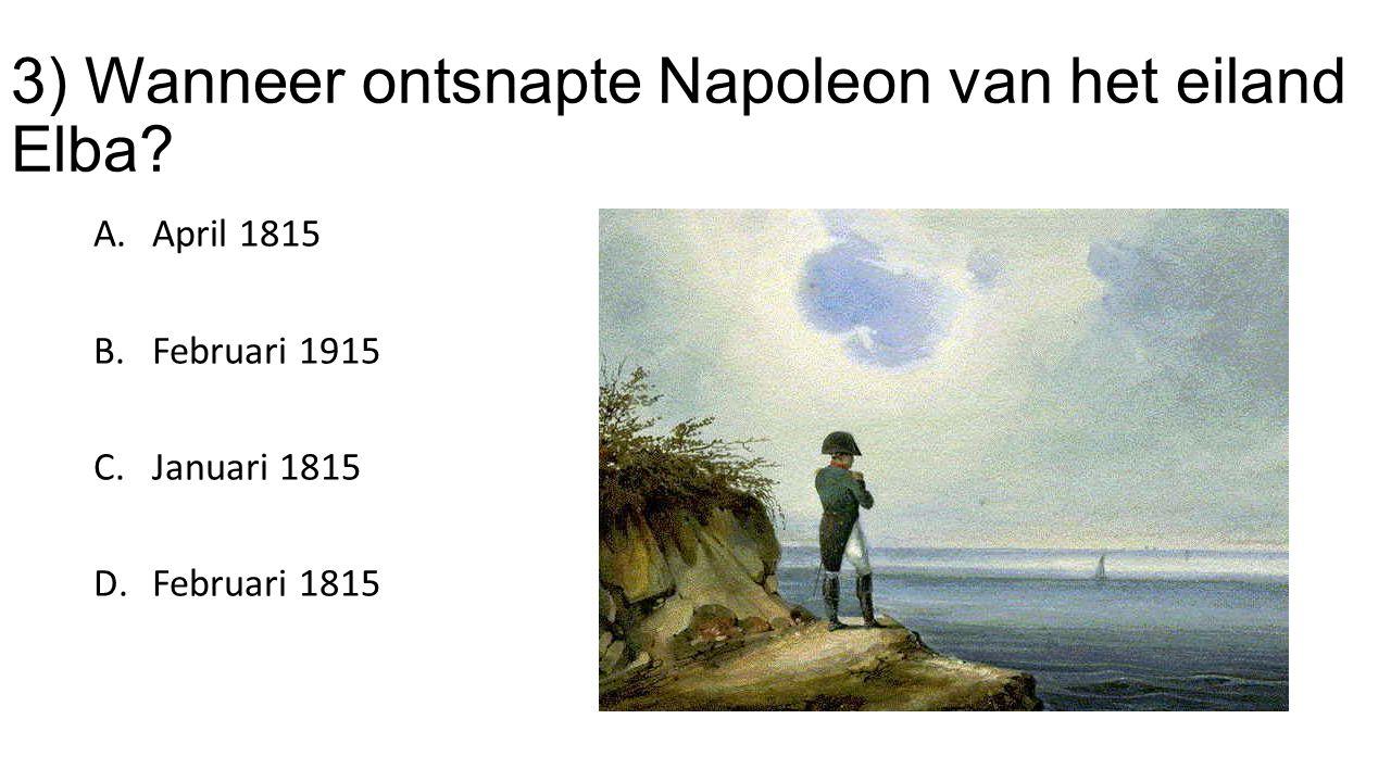 3) Wanneer ontsnapte Napoleon van het eiland Elba? A.April 1815 B.Februari 1915 C.Januari 1815 D.Februari 1815