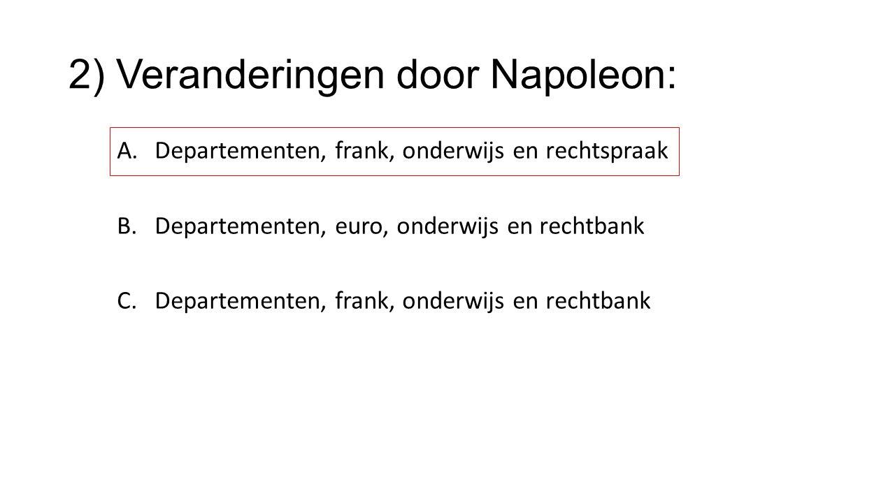 2) Veranderingen door Napoleon: A.Departementen, frank, onderwijs en rechtspraak B.Departementen, euro, onderwijs en rechtbank C.Departementen, frank,