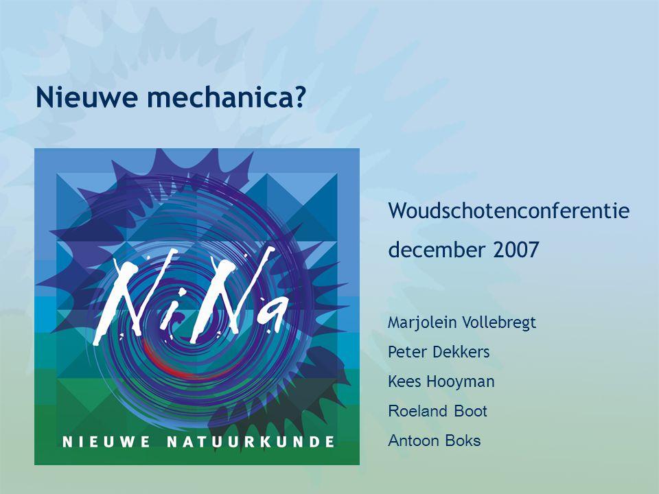 Nieuwe mechanica? Woudschotenconferentie december 2007 Marjolein Vollebregt Peter Dekkers Kees Hooyman Roeland Boot Antoon Boks