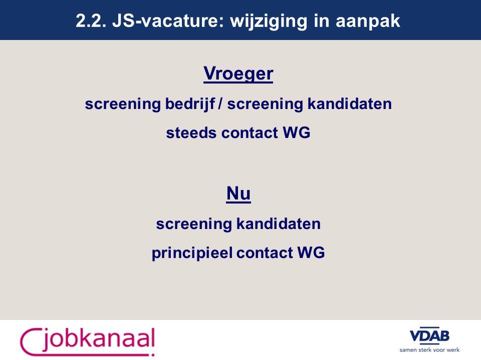 2.2. JS-vacature: wijziging in aanpak Vroeger screening bedrijf / screening kandidaten steeds contact WG Nu screening kandidaten principieel contact W