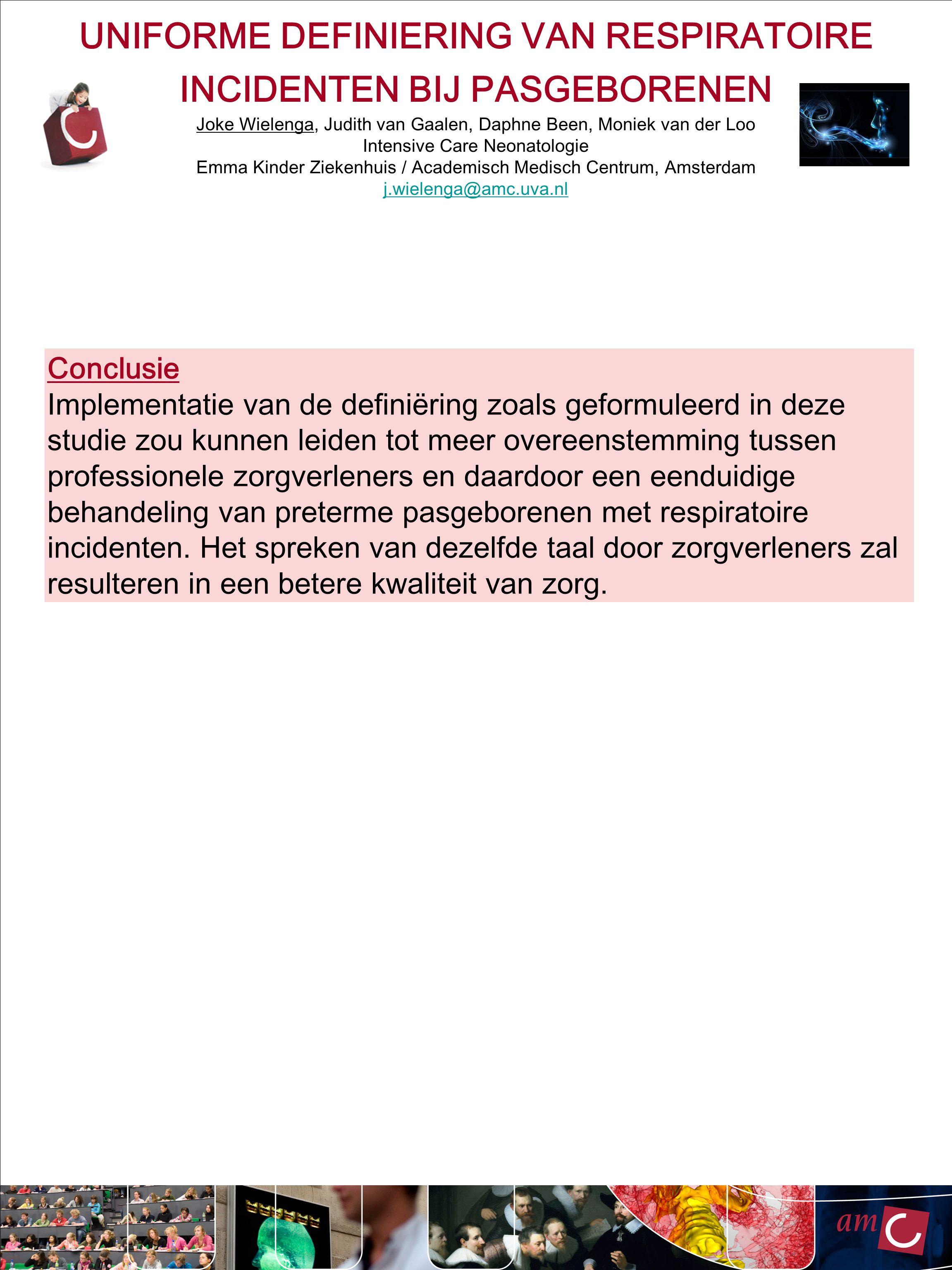 UNIFORME DEFINIERING VAN RESPIRATOIRE INCIDENTEN BIJ PASGEBORENEN Joke Wielenga, Judith van Gaalen, Daphne Been, Moniek van der Loo Intensive Care Neonatologie Emma Kinder Ziekenhuis / Academisch Medisch Centrum, Amsterdam j.wielenga@amc.uva.nl Conclusie Implementatie van de definiëring zoals geformuleerd in deze studie zou kunnen leiden tot meer overeenstemming tussen professionele zorgverleners en daardoor een eenduidige behandeling van preterme pasgeborenen met respiratoire incidenten.