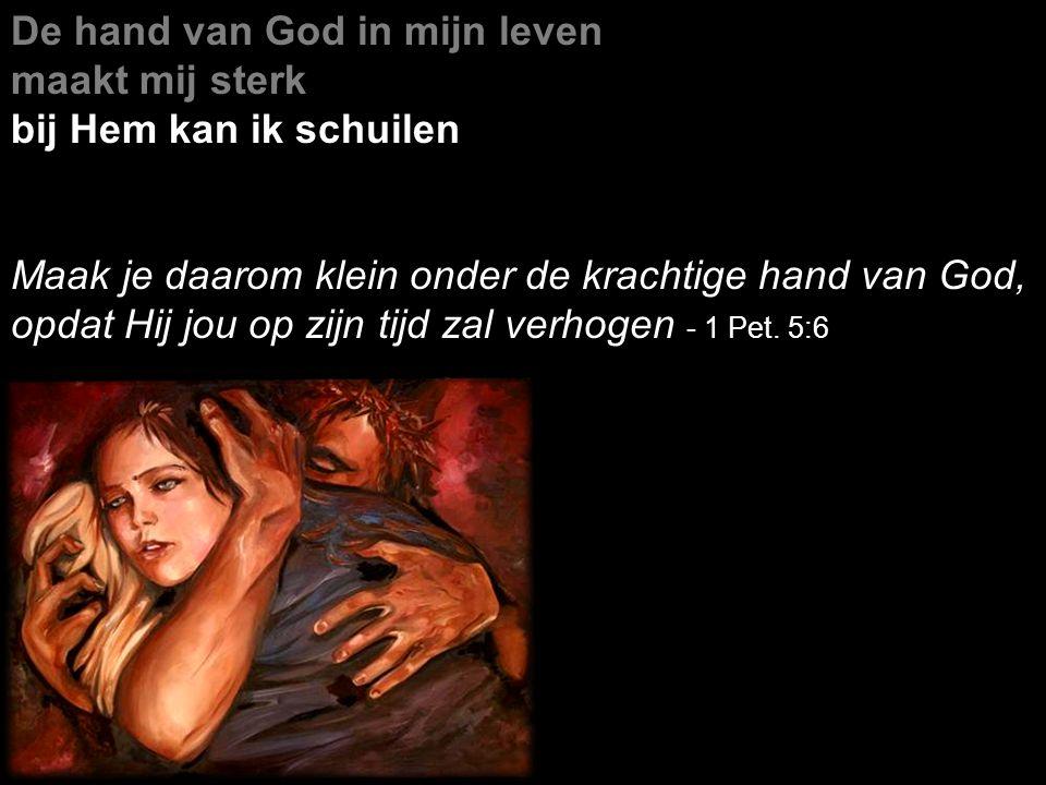 De hand van God in mijn leven maakt mij sterk bij Hem kan ik schuilen Maak je daarom klein onder de krachtige hand van God, opdat Hij jou op zijn tijd zal verhogen - 1 Pet.