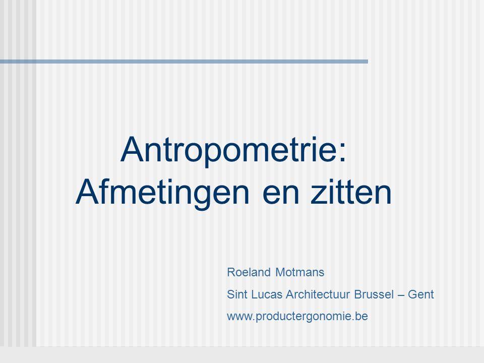 Roeland Motmans Sint Lucas Architectuur Brussel – Gent www.productergonomie.be Antropometrie: Afmetingen en zitten