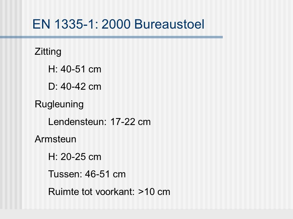 EN 1335-1: 2000 Bureaustoel Zitting H: 40-51 cm D: 40-42 cm Rugleuning Lendensteun: 17-22 cm Armsteun H: 20-25 cm Tussen: 46-51 cm Ruimte tot voorkant
