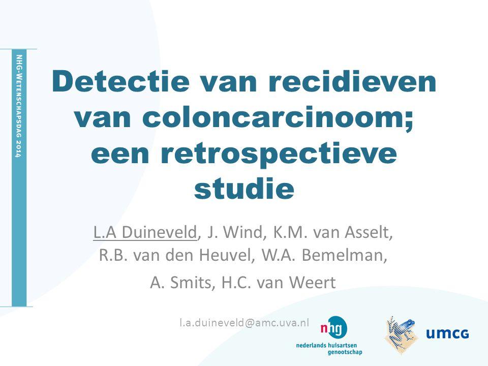 Detectie van recidieven van coloncarcinoom; een retrospectieve studie L.A Duineveld, J. Wind, K.M. van Asselt, R.B. van den Heuvel, W.A. Bemelman, A.