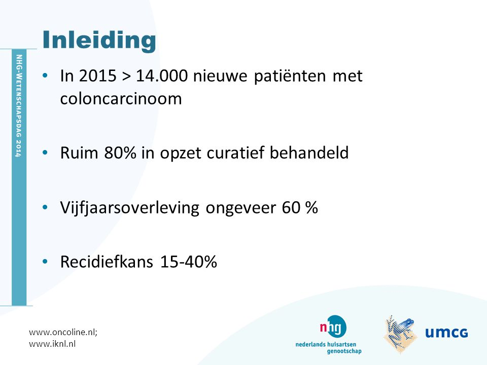 Inleiding In 2015 > 14.000 nieuwe patiënten met coloncarcinoom Ruim 80% in opzet curatief behandeld Vijfjaarsoverleving ongeveer 60 % Recidiefkans 15-