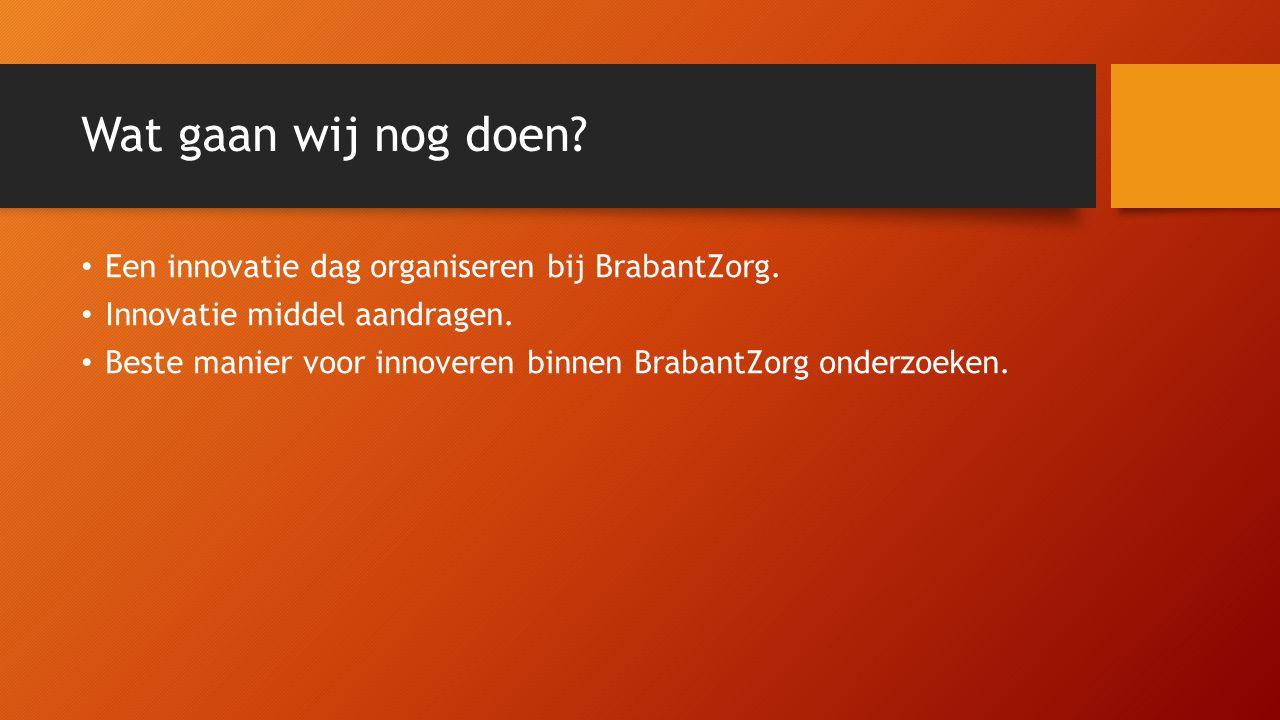 Wat gaan wij nog doen? Een innovatie dag organiseren bij BrabantZorg. Innovatie middel aandragen. Beste manier voor innoveren binnen BrabantZorg onder