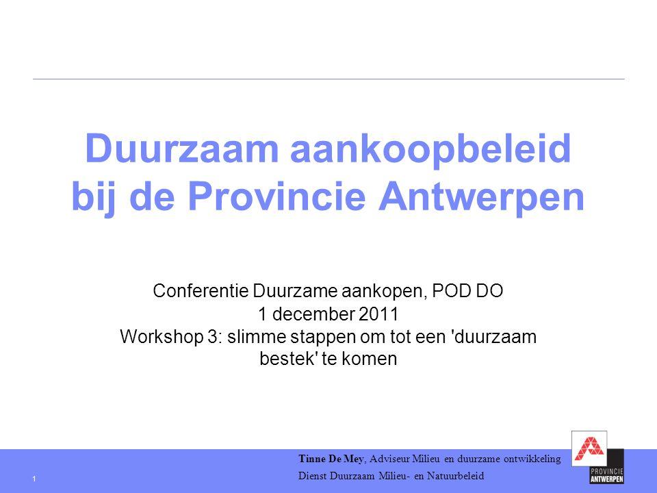 1 Duurzaam aankoopbeleid bij de Provincie Antwerpen Conferentie Duurzame aankopen, POD DO 1 december 2011 Workshop 3: slimme stappen om tot een duurzaam bestek te komen Tinne De Mey, Adviseur Milieu en duurzame ontwikkeling Dienst Duurzaam Milieu- en Natuurbeleid