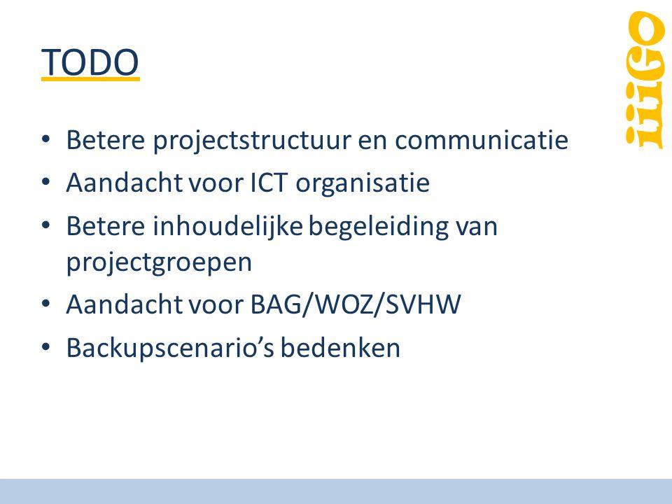 iiiGO TODO Betere projectstructuur en communicatie Aandacht voor ICT organisatie Betere inhoudelijke begeleiding van projectgroepen Aandacht voor BAG/WOZ/SVHW Backupscenario's bedenken