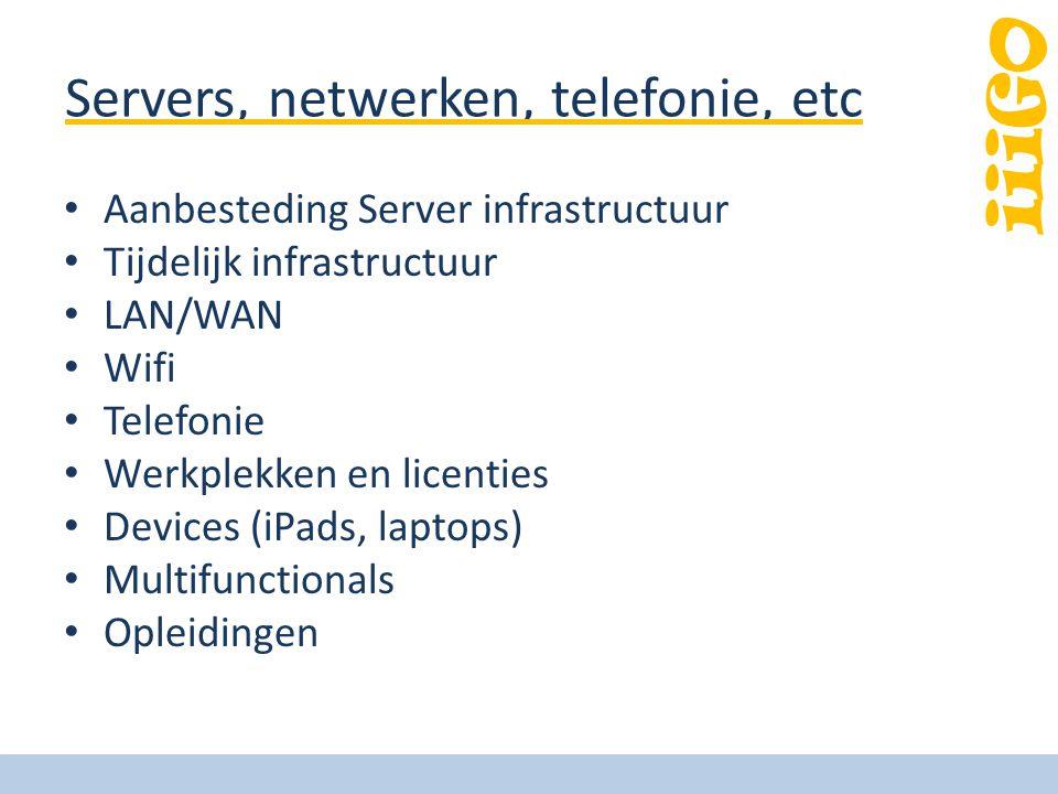 iiiGO Servers, netwerken, telefonie, etc Aanbesteding Server infrastructuur Tijdelijk infrastructuur LAN/WAN Wifi Telefonie Werkplekken en licenties Devices (iPads, laptops) Multifunctionals Opleidingen